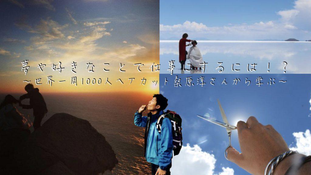 世界一周1000人ヘアカット桑原淳さんから学ぶ!夢や好きなことを仕事にするには?